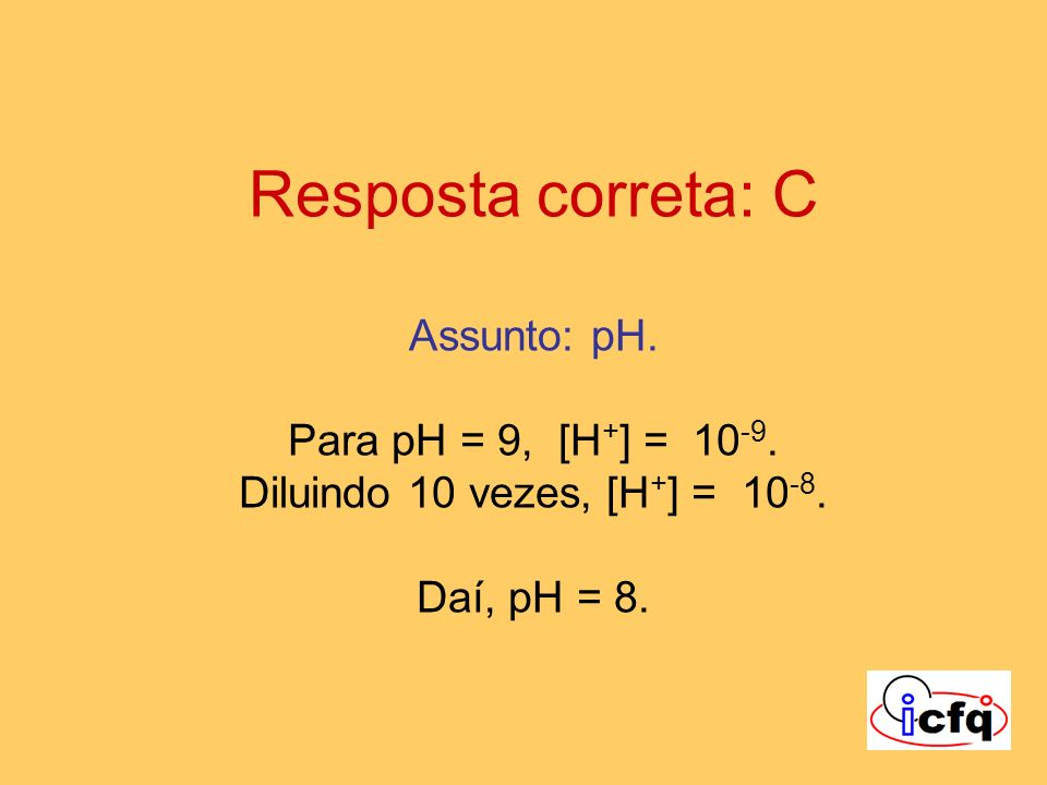 Resposta correta: C Assunto: pH. Para pH = 9, [H+] = 10-9